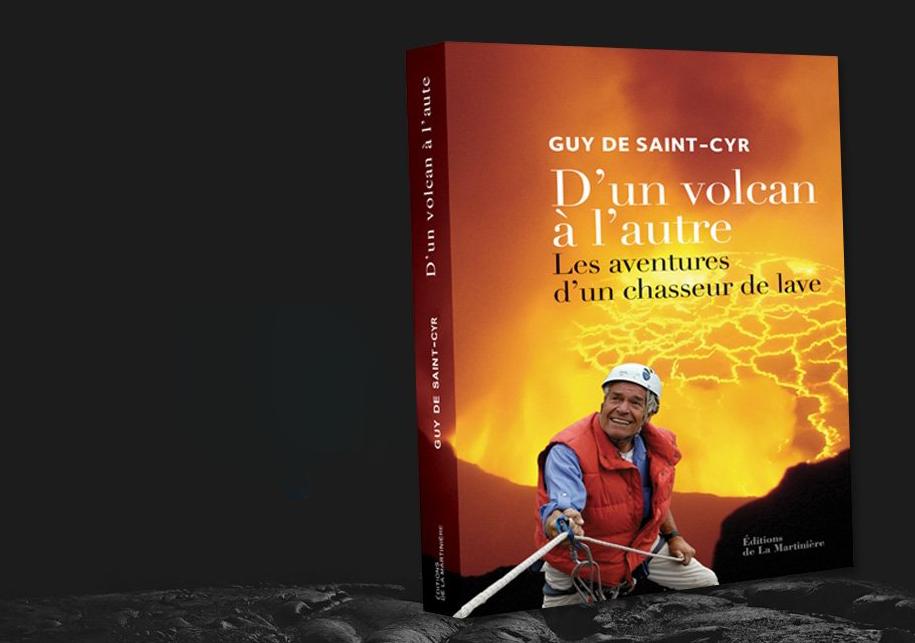 Les aventures d'un chasseur de lave : Guy de Saint-Cyr raconte